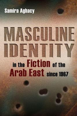 Masculine Identity in the Fiction of the Arab East since 1967