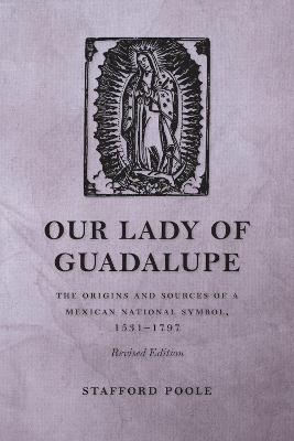 Our Lady of Guadalupe: The Origins and Sources of a Mexican National Symbol, 1531-1797