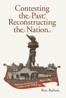 Contesting the Past, Reconstructing the Nation: American Literature and Culture in the Gilded Age, 1876-1893