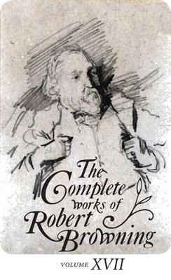 The Complete Works of Robert Browning Volume XVII: With Variant Readings and Annotations