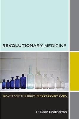 Revolutionary Medicine: Health and the Body in Post-Soviet Cuba