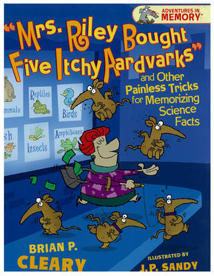 """""""mrs. Riley Bought Five Itchy Aardvarks"""": And Other Painless Tricks for Memorizing Science Facts"""
