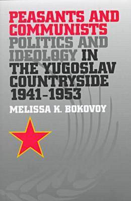 Peasants and Communists: Politics and Ideology in the Yugoslav Countryside, 1941-53