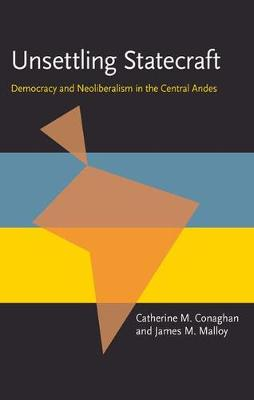 Unsettling Statecraft: Democracy and Neoliberalism in the Central Andes (Pitt Latin American Series)