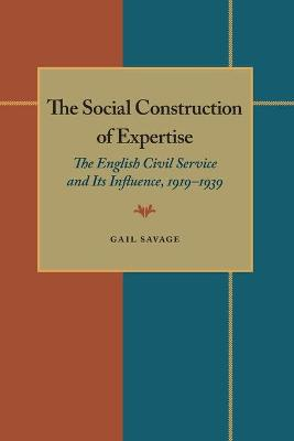 The Social Construction of Expertise: English Civil Service and Its Influence, 1919-39 (Pitt Series in Policy & Institutional Studies)