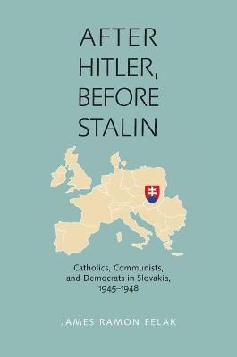 After Hitler, Before Stalin: Catholics, Communists and Democrats in Slovakia 1945-1948