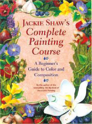 Jackie Shaw's Complete Painting Course: A Beginner's Guide to Color and Composition