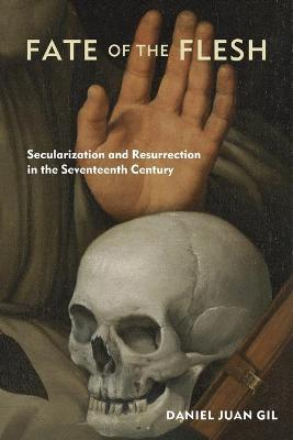 Fate of the Flesh: Secularization and Resurrection in the Seventeenth Century