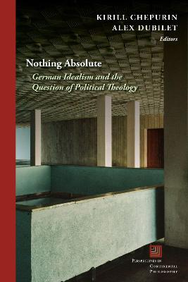 Nothing Absolute: German Idealism and the Question of Political Theology