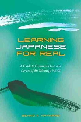 Learning Japanese for Real: A Guide to Grammar Use and Genres of the Nihongo World
