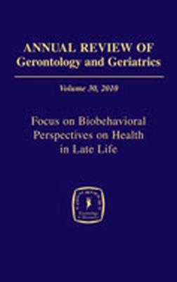 Annual Review of Gerontology and Geriatrics, Volume 30, 2010: Focus on Biobehavioral Perspectives on Health in Late Life