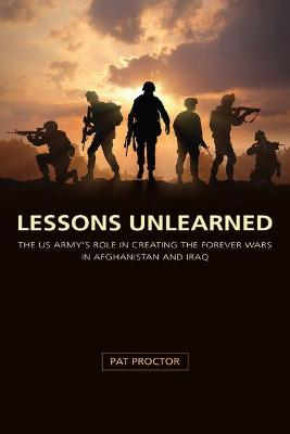 Lessons Unlearned: The U.S. Army's Role in Creating the Forever Wars in Afghanistan and Iraq