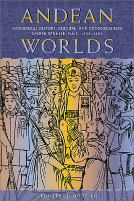 Andean Worlds: Indigenous History, Culture and Consciousness Under Spanish Rule, 1532-1825
