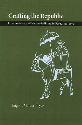 Crafting the Republic: Lima's Artisans and Nation-building in Peru, 1821-1879