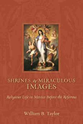 Shrines and Miraculous Images: Religious Life in Mexico Before the Reforma