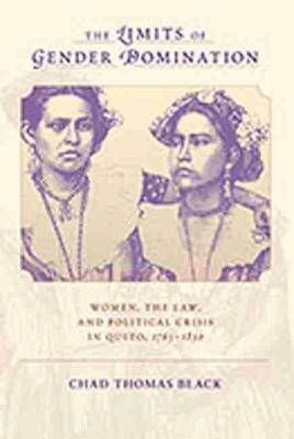The Limits of Gender Domination: Women, the Law and Political Crisis in Quito, 1765-1830