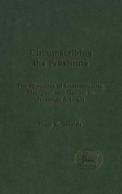 Circumscribing the Prostitute: The Rhetoric of Intertextuality, Metaphor and Gender in Jeremiah 3.1-4.4