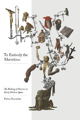 To Embody the Marvelous: The Making of Illusions in Early Modern Spain