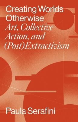 Creating Worlds Otherwise: Art, Collective Action, and (Post)Extractivism
