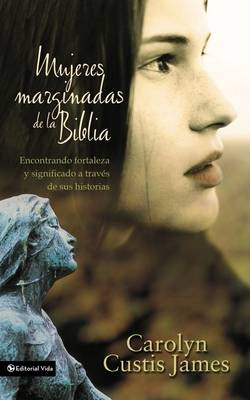 Mujeres Marginadas De La Biblia: Finding Strength & Significance Through Their Stories