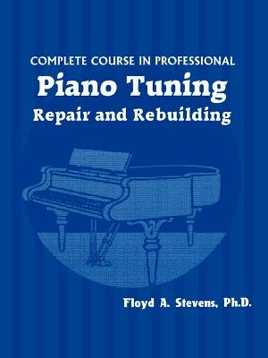 Complete Course in Professional Piano Tuning: Repair and Rebuilding