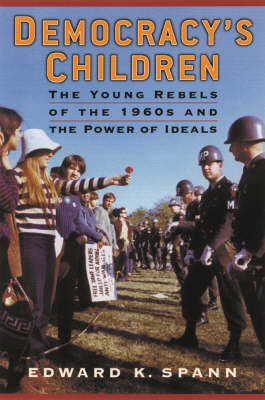 Democracy's Children: The Young Rebels of the 1960s and the Power of Ideals