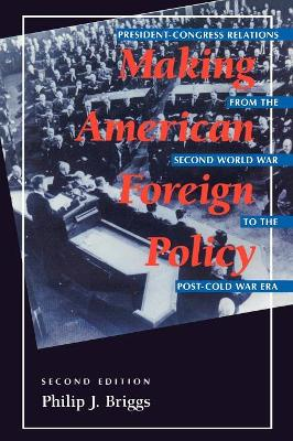 Making American Foreign Policy: President--Congress Relations from the Second World War to the Post--Cold War Era