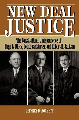 New Deal Justice: The Constitutional Jurisprudence of Hugo L. Black, Felix Frankfurter, and Robert H. Jackson