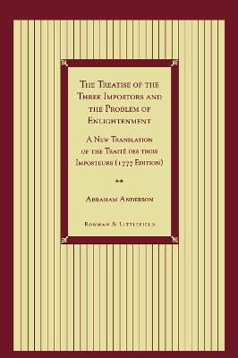 The Treatise of the Three Impostors and the Problem of Enlightenment: A New Translation of the Traite DES Trois Imposteurs with Three Essays in Commentary