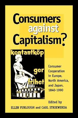 Consumers Against Capitalism?: Consumer Cooperation in Europe, North America, and Japan, 1840D1990