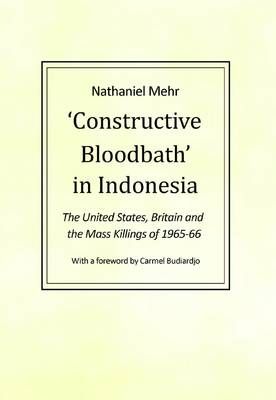 Constructive Bloodbath in Indonesia: The United States, Great Britain and the Mass Killings of 1965-1966