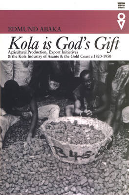 Kola is God's Gift: Agricultural Production, Export Initiatives and the Kola Industry in Asante and the Gold Coast, c. 1820-1950
