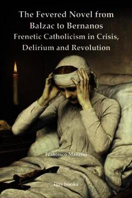 The Fevered Novel from Balzac to Bernanos: Frenetic Catholicism in Crisis, Delirium and Revolution