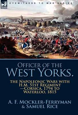 Officer of the West Yorks: The Napoleonic Wars with H.M. 51st Regiment-Corsica, 1794 to Waterloo, 1815