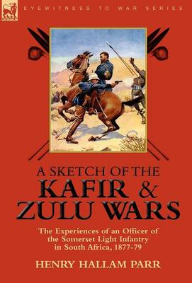 A Sketch of the Kafir and Zulu Wars: The Experiences of an Officer of the Somerset Light Infantry in South Africa, 1877-79