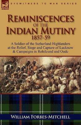 Reminiscences of the Indian Mutiny 1857-59: A Soldier of the Sutherland Highlanders at the Relief, Siege and Capture of Lucknow & Campaigns in Rohilcu