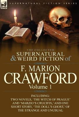 The Collected Supernatural and Weird Fiction of F. Marion Crawford: Volume 1-Including Two Novels, 'the Witch of Prague' and 'marzio's Crucifix, ' and