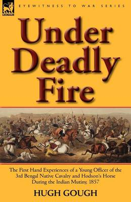 Under Deadly Fire: The First Hand Experiences of a Young Officer of the 3rd Bengal Native Cavalry and Hodson's Horse During the Indian Mu