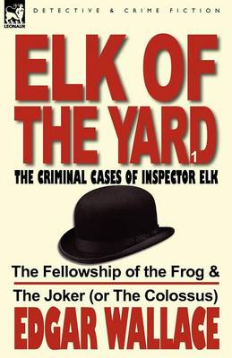 Elk of the Yard-The Criminal Cases of Inspector Elk: Volume 1-The Fellowship of the Frog & the Joker (or the Colossus)