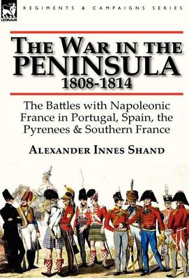 The War in the Peninsula, 1808-1814: The Battles with Napoleonic France in Portugal, Spain, the Pyrenees & Southern France
