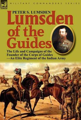 Lumsden of the Guides: The Life and Campaigns of the Founder of the Corps of Guides-An Elite Regiment of the Indian Army