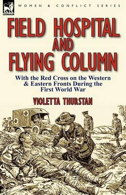 Field Hospital and Flying Column: With the Red Cross on the Western & Eastern Fronts During the First World War