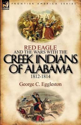 Red Eagle and the Wars with the Creek Indians of Alabama 1812-1814
