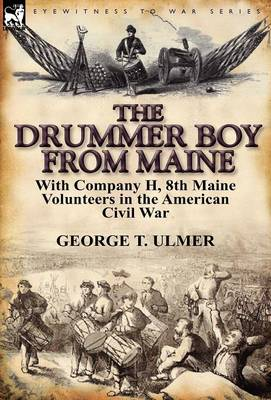 The Drummer Boy from Maine: With Company H, 8th Maine Volunteers in the American Civil War