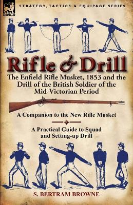 Rifle & Drill: The Enfield Rifle Musket, 1853 and the Drill of the British Soldier of the Mid-Victorian Period