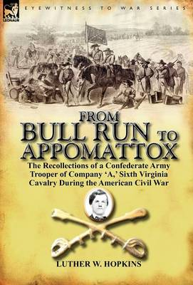 From Bull Run to Appomattox: The Recollections of a Confederate Army Trooper of Company 'a, ' Sixth Virginia Cavalry During the American Civil War