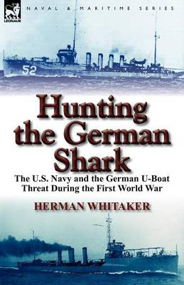 Hunting the German Shark: The U.S. Navy and the German U-Boat Threat During the First World War