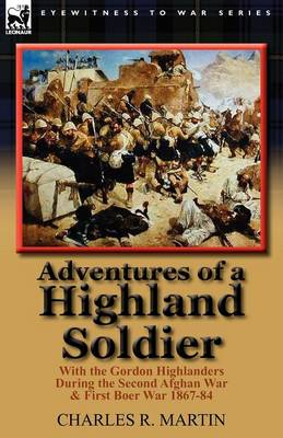 Adventures of a Highland Soldier: With the Gordon Highlanders During the Second Afghan War & First Boer War 1867-84