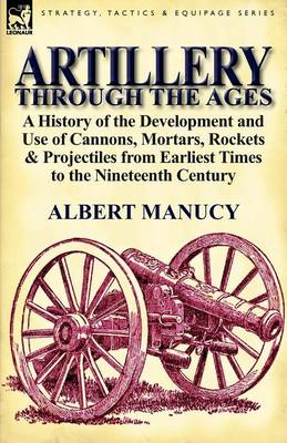 Artillery Through the Ages: A History of the Development and Use of Cannons, Mortars, Rockets & Projectiles from Earliest Times to the Nineteenth