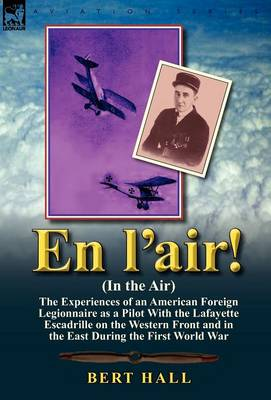 En l'Air! (in the Air): The Experiences of an American Foreign Legionnaire as a Pilot with the Lafayette Escadrille on the Western Front and I